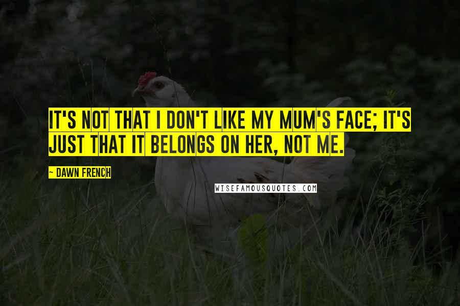 Dawn French quotes: It's not that I don't like my mum's face; it's just that it belongs on her, not me.