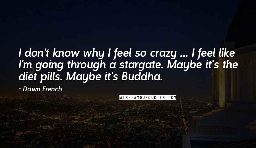 Dawn French quotes: I don't know why I feel so crazy ... I feel like I'm going through a stargate. Maybe it's the diet pills. Maybe it's Buddha.