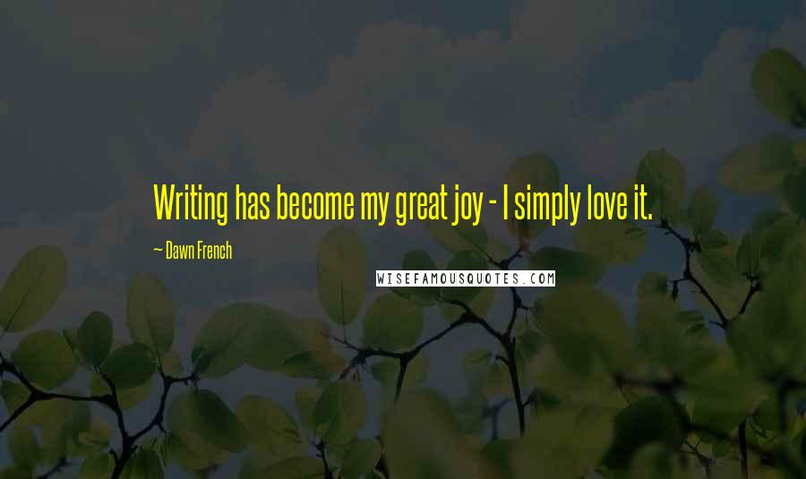 Dawn French quotes: Writing has become my great joy - I simply love it.