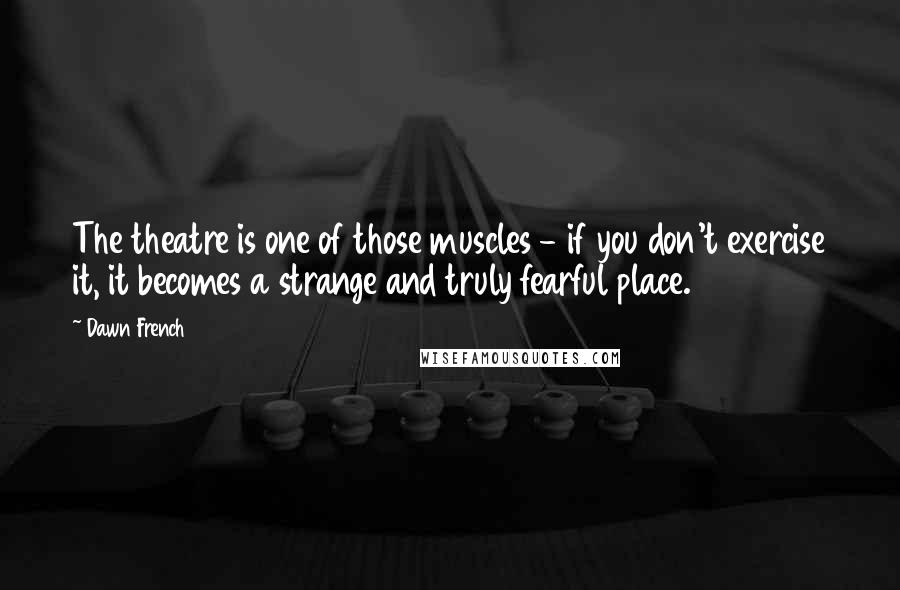 Dawn French quotes: The theatre is one of those muscles - if you don't exercise it, it becomes a strange and truly fearful place.
