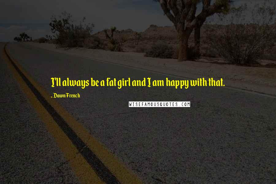 Dawn French quotes: I'll always be a fat girl and I am happy with that.