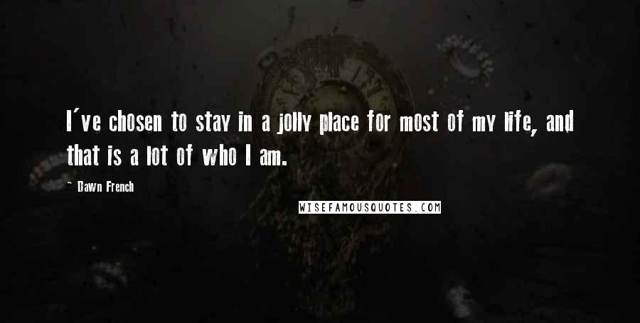 Dawn French quotes: I've chosen to stay in a jolly place for most of my life, and that is a lot of who I am.