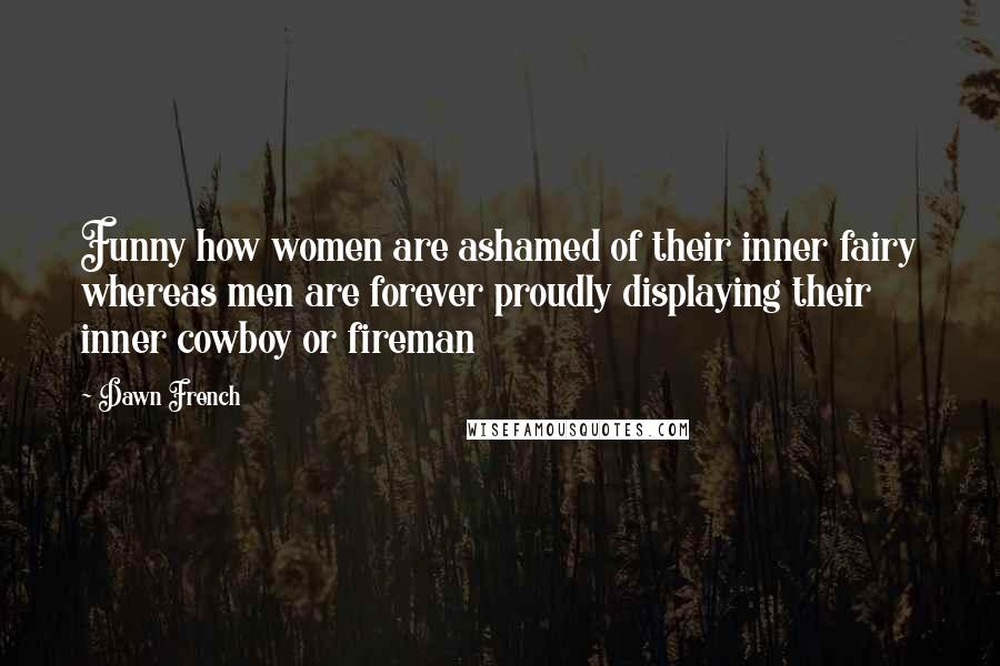 Dawn French quotes: Funny how women are ashamed of their inner fairy whereas men are forever proudly displaying their inner cowboy or fireman