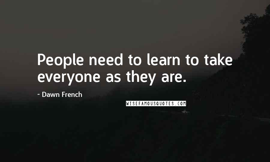 Dawn French quotes: People need to learn to take everyone as they are.