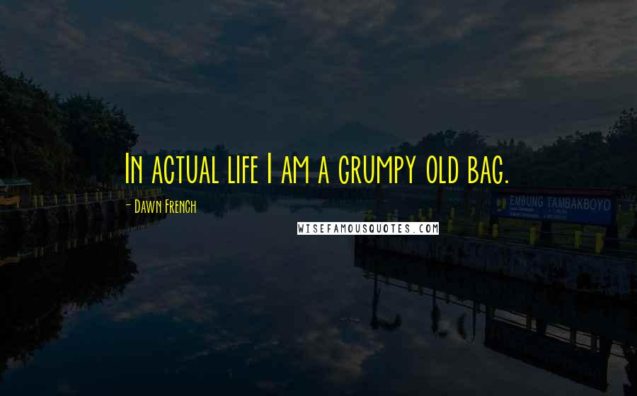 Dawn French quotes: In actual life I am a grumpy old bag.