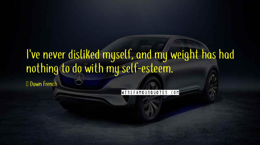 Dawn French quotes: I've never disliked myself, and my weight has had nothing to do with my self-esteem.