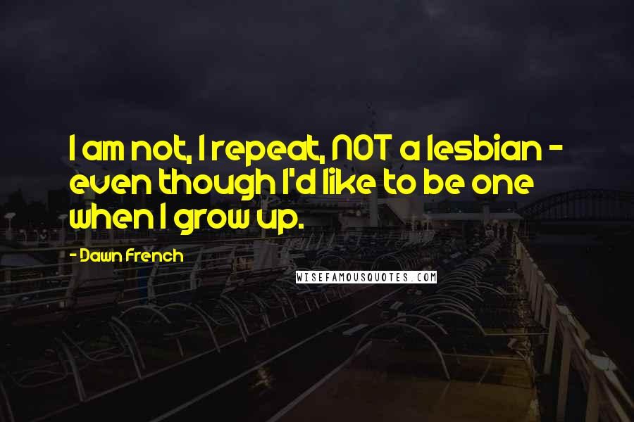 Dawn French quotes: I am not, I repeat, NOT a lesbian - even though I'd like to be one when I grow up.