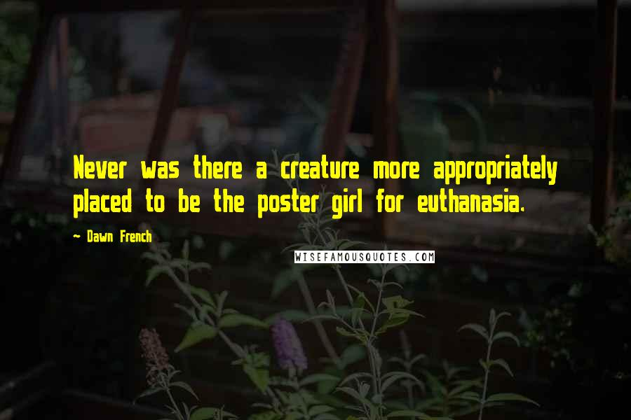 Dawn French quotes: Never was there a creature more appropriately placed to be the poster girl for euthanasia.
