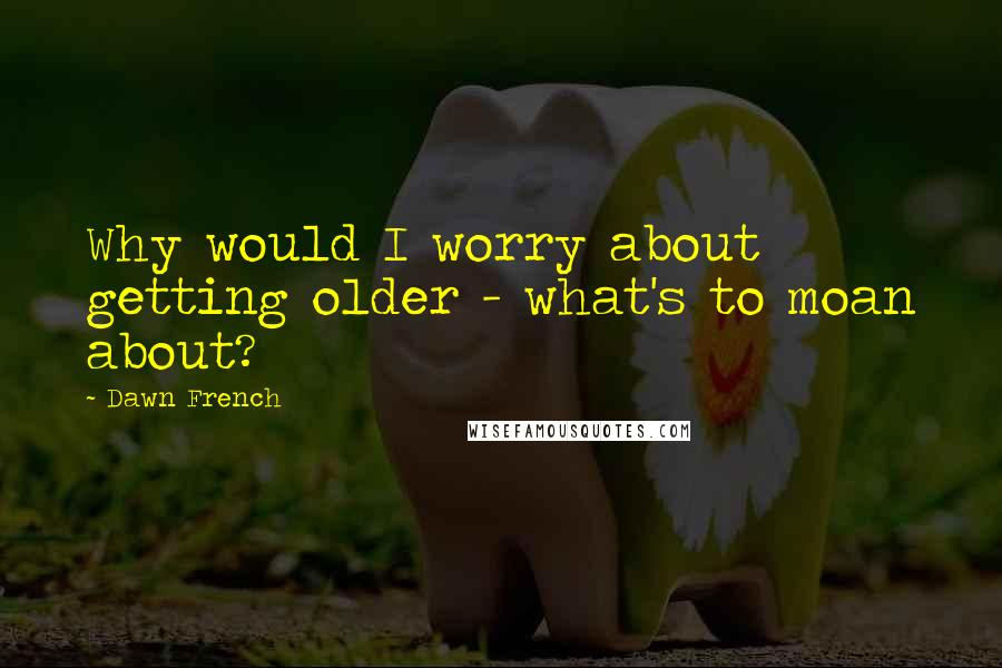 Dawn French quotes: Why would I worry about getting older - what's to moan about?