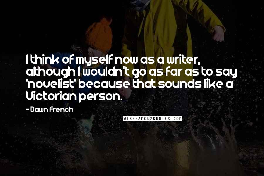 Dawn French quotes: I think of myself now as a writer, although I wouldn't go as far as to say 'novelist' because that sounds like a Victorian person.