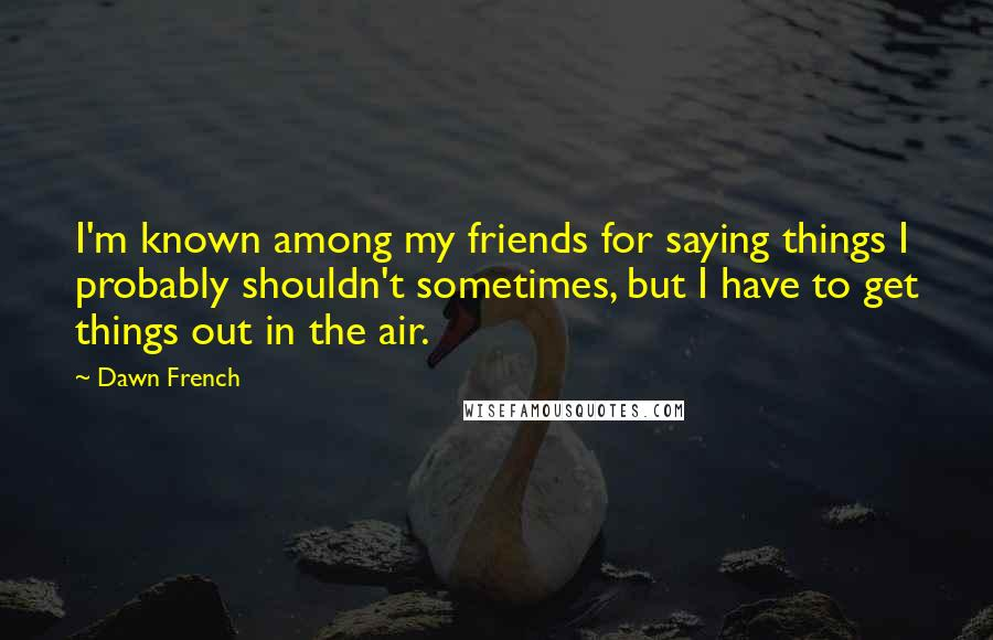 Dawn French quotes: I'm known among my friends for saying things I probably shouldn't sometimes, but I have to get things out in the air.