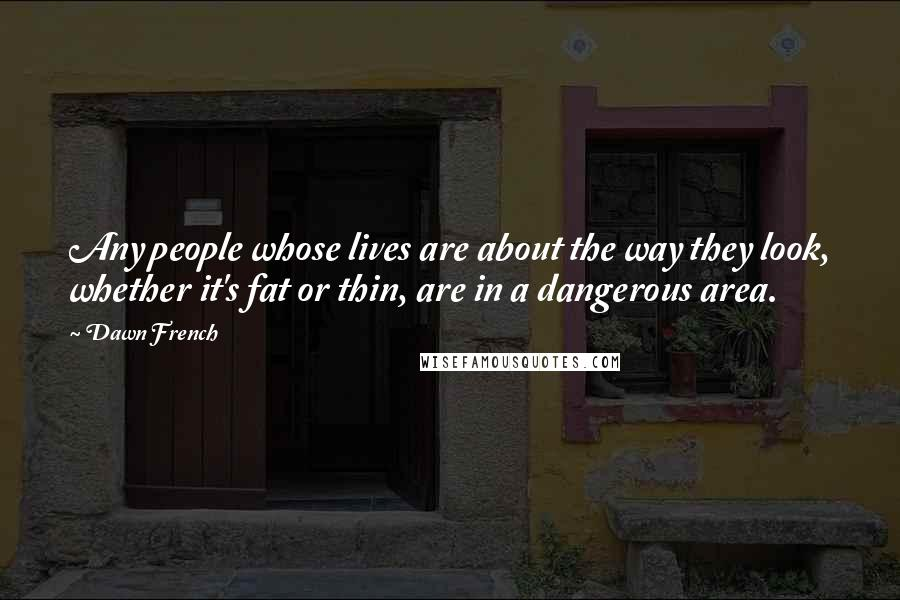 Dawn French quotes: Any people whose lives are about the way they look, whether it's fat or thin, are in a dangerous area.