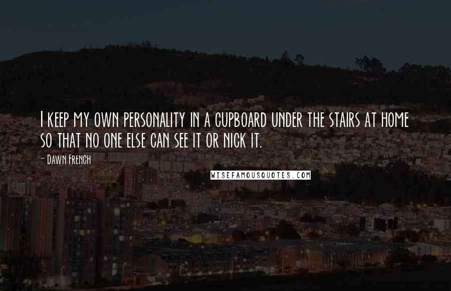 Dawn French quotes: I keep my own personality in a cupboard under the stairs at home so that no one else can see it or nick it.