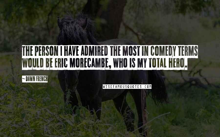 Dawn French quotes: The person I have admired the most in comedy terms would be Eric Morecambe, who is my total hero.