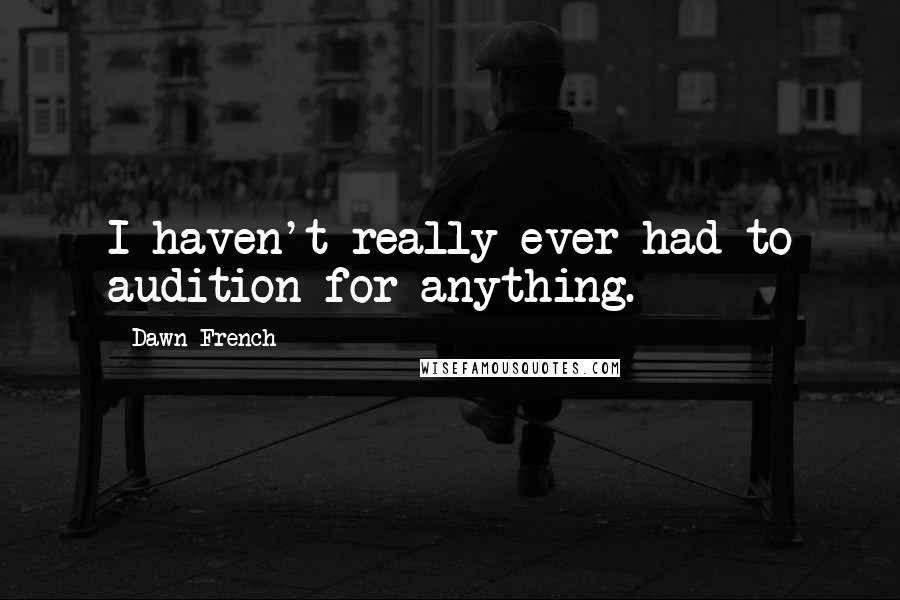 Dawn French quotes: I haven't really ever had to audition for anything.