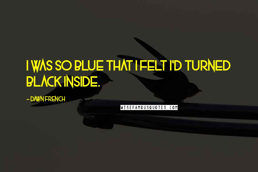 Dawn French quotes: I was so blue that I felt I'd turned black inside.