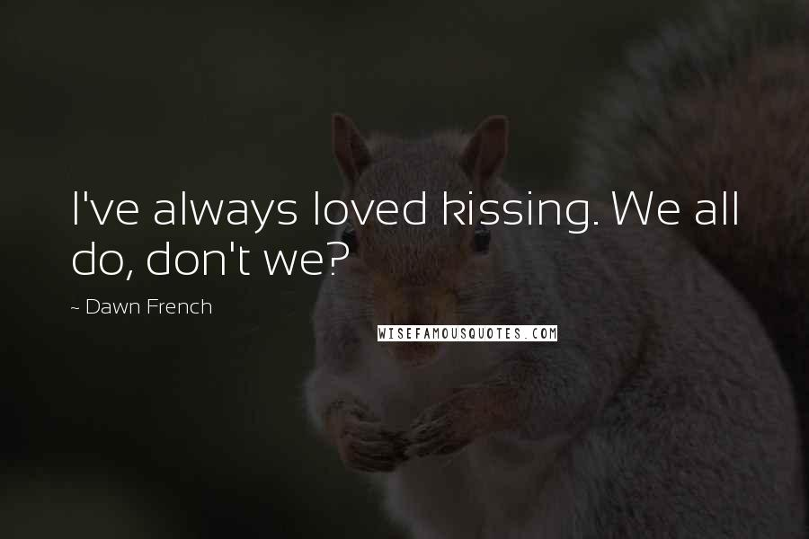 Dawn French quotes: I've always loved kissing. We all do, don't we?