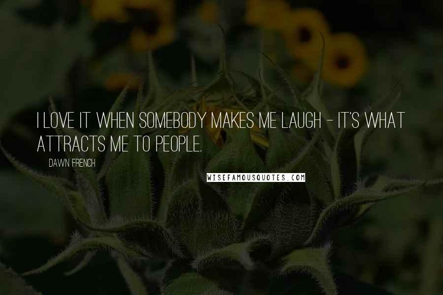 Dawn French quotes: I love it when somebody makes me laugh - it's what attracts me to people.