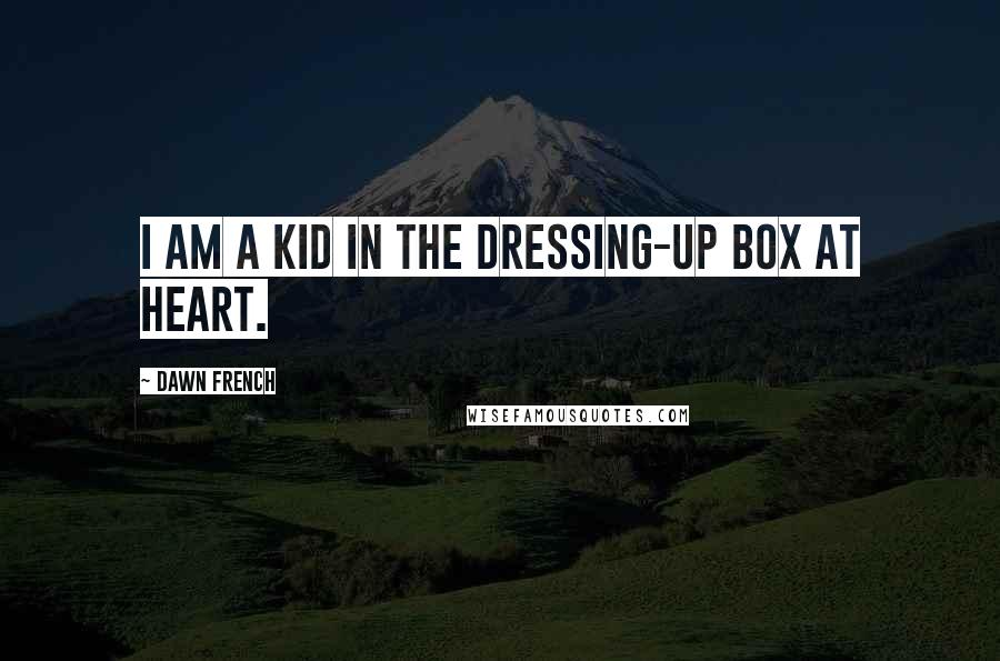 Dawn French quotes: I am a kid in the dressing-up box at heart.