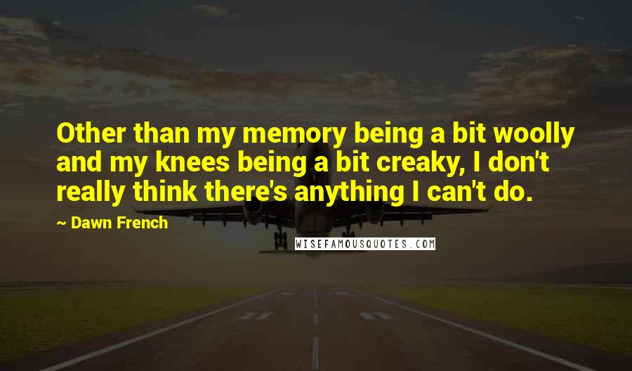 Dawn French quotes: Other than my memory being a bit woolly and my knees being a bit creaky, I don't really think there's anything I can't do.