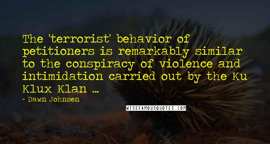 Dawn Johnsen quotes: The 'terrorist' behavior of petitioners is remarkably similar to the conspiracy of violence and intimidation carried out by the Ku Klux Klan ...