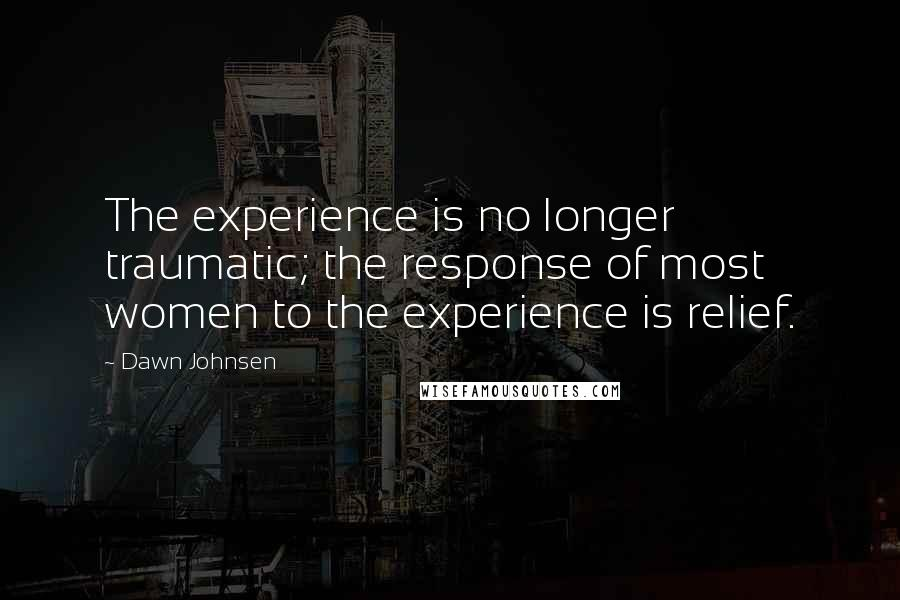 Dawn Johnsen quotes: The experience is no longer traumatic; the response of most women to the experience is relief.
