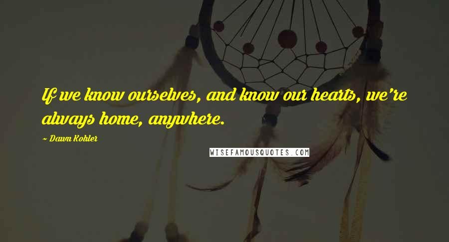 Dawn Kohler quotes: If we know ourselves, and know our hearts, we're always home, anywhere.