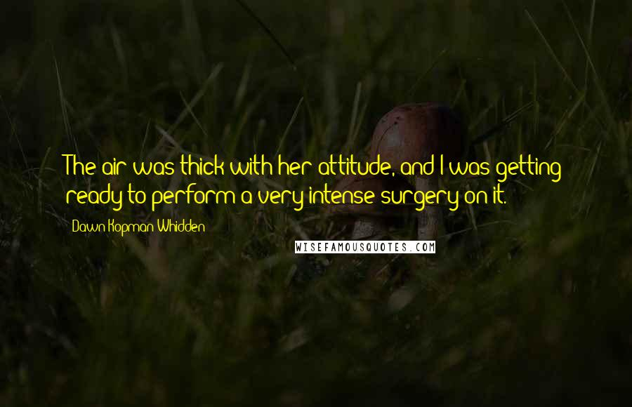 Dawn Kopman Whidden quotes: The air was thick with her attitude, and I was getting ready to perform a very intense surgery on it.