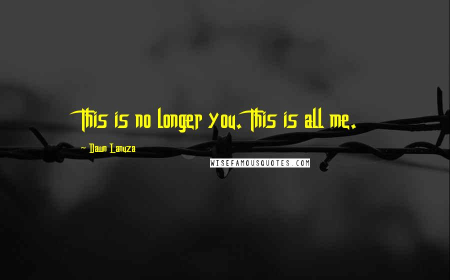 Dawn Lanuza quotes: This is no longer you. This is all me.