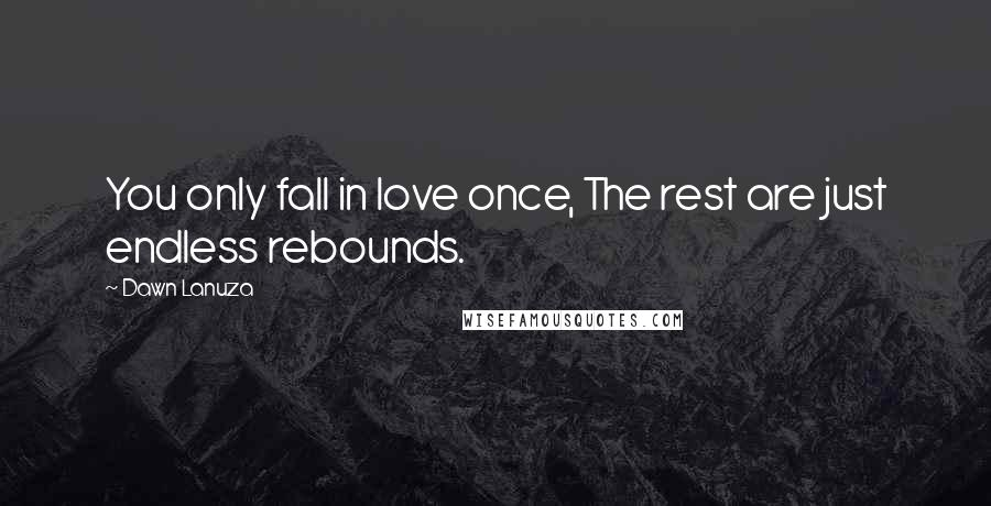Dawn Lanuza quotes: You only fall in love once, The rest are just endless rebounds.