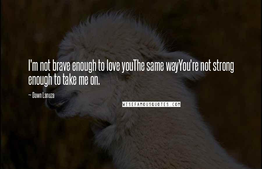 Dawn Lanuza quotes: I'm not brave enough to love youThe same wayYou're not strong enough to take me on.