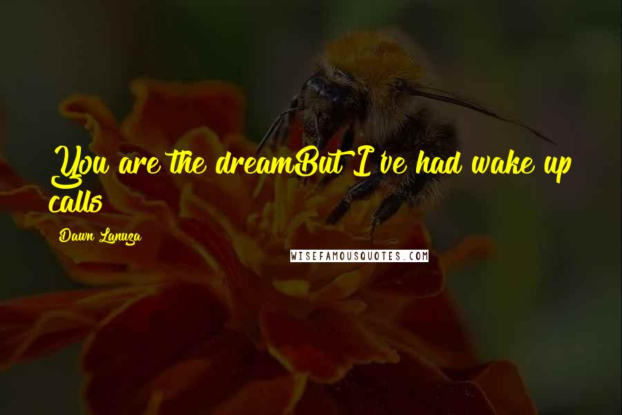 Dawn Lanuza quotes: You are the dreamBut I've had wake up calls