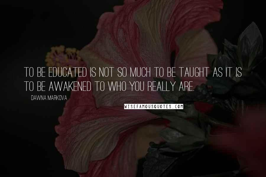 Dawna Markova quotes: To be educated is not so much to be taught as it is to be awakened to who you really are.