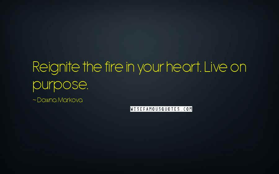 Dawna Markova quotes: Reignite the fire in your heart. Live on purpose.