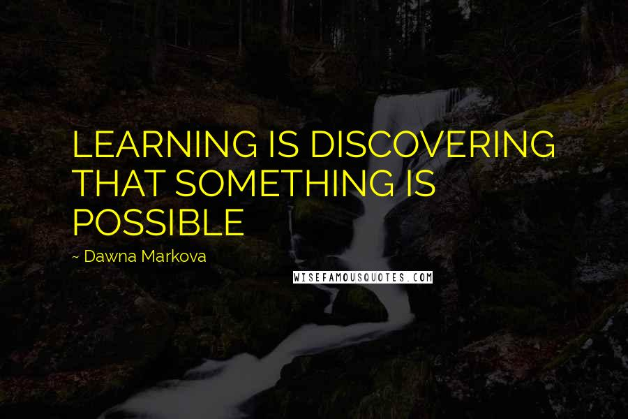 Dawna Markova quotes: LEARNING IS DISCOVERING THAT SOMETHING IS POSSIBLE