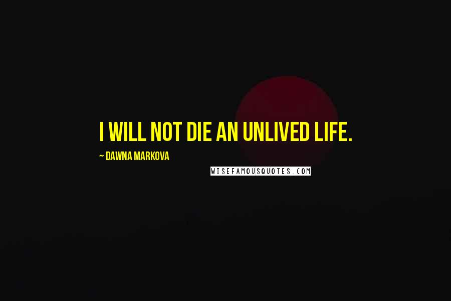 Dawna Markova quotes: I will not die an unlived life.