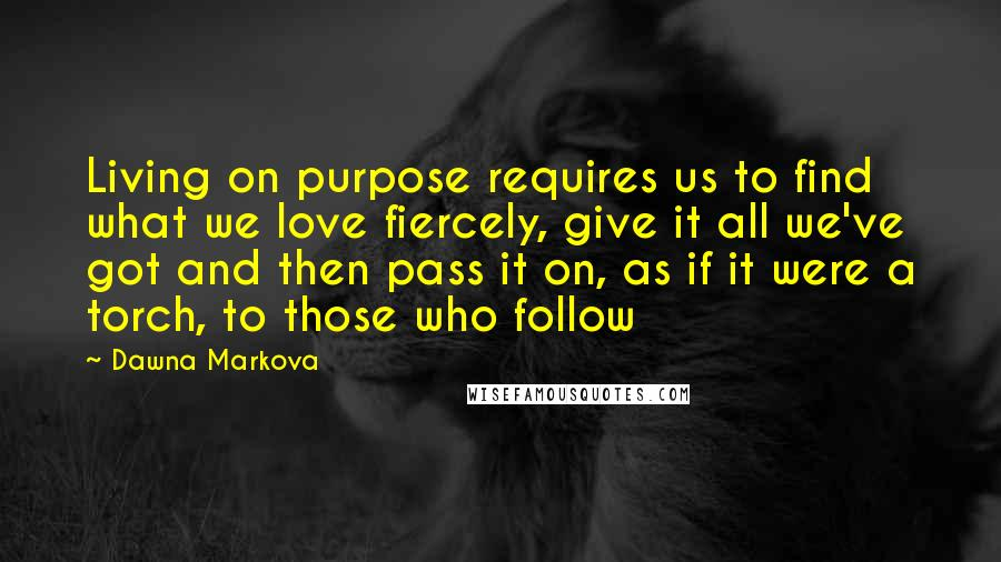 Dawna Markova quotes: Living on purpose requires us to find what we love fiercely, give it all we've got and then pass it on, as if it were a torch, to those who