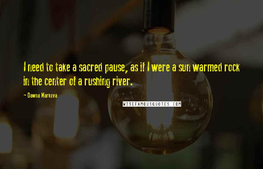 Dawna Markova quotes: I need to take a sacred pause, as if I were a sun warmed rock in the center of a rushing river.