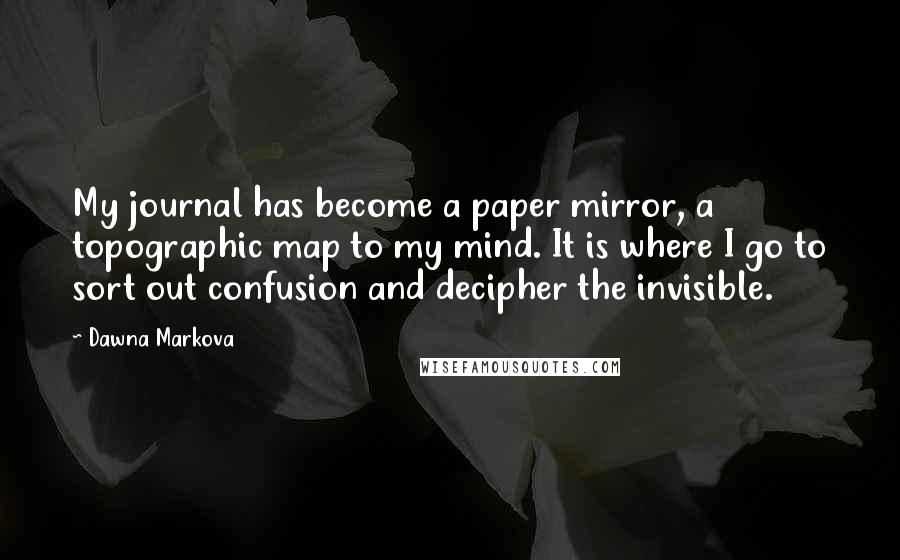 Dawna Markova quotes: My journal has become a paper mirror, a topographic map to my mind. It is where I go to sort out confusion and decipher the invisible.