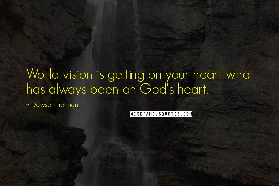 Dawson Trotman quotes: World vision is getting on your heart what has always been on God's heart.