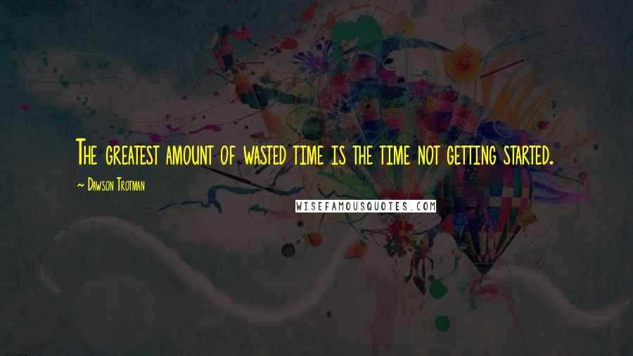 Dawson Trotman quotes: The greatest amount of wasted time is the time not getting started.