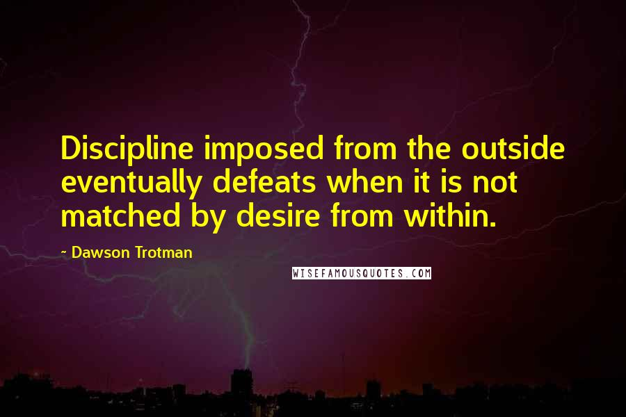 Dawson Trotman quotes: Discipline imposed from the outside eventually defeats when it is not matched by desire from within.