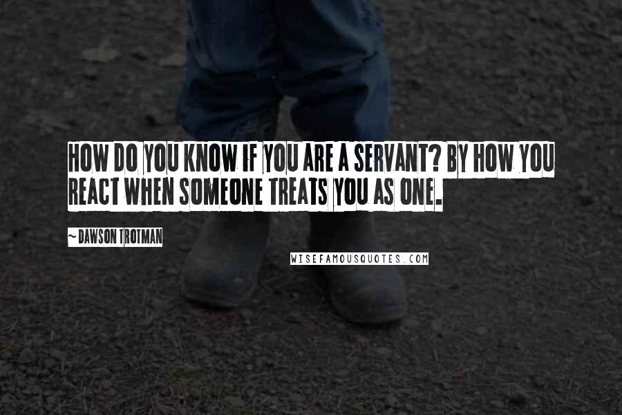Dawson Trotman quotes: How do you know if you are a servant? By how you react when someone treats you as one.