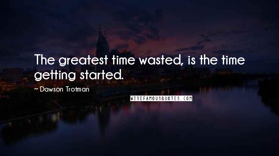 Dawson Trotman quotes: The greatest time wasted, is the time getting started.