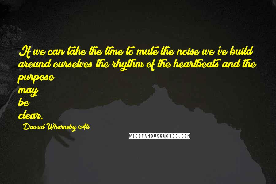 Dawud Wharnsby Ali quotes: If we can take the time to mute the noise we've build around ourselves the rhythm of the heartbeats and the purpose may be clear.