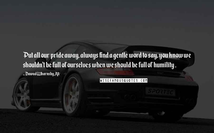 Dawud Wharnsby Ali quotes: Put all our pride away, always find a gentle word to say, you know we shouldn't be full of ourselves when we should be full of humility .