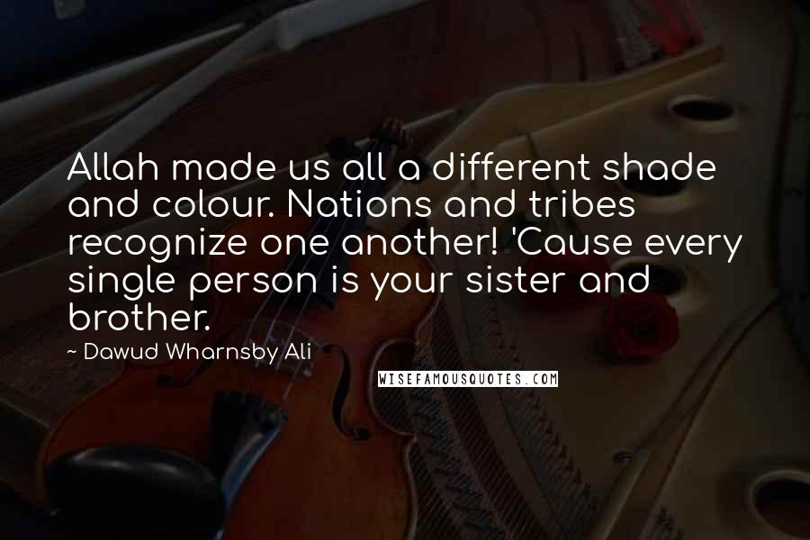 Dawud Wharnsby Ali quotes: Allah made us all a different shade and colour. Nations and tribes recognize one another! 'Cause every single person is your sister and brother.