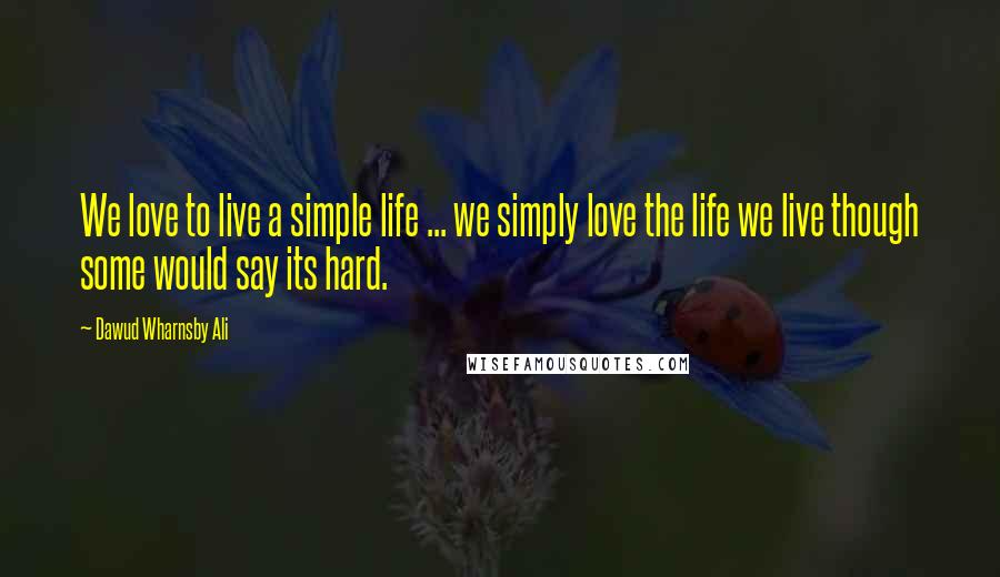 Dawud Wharnsby Ali quotes: We love to live a simple life ... we simply love the life we live though some would say its hard.