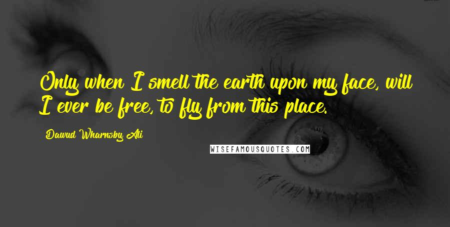 Dawud Wharnsby Ali quotes: Only when I smell the earth upon my face, will I ever be free, to fly from this place.