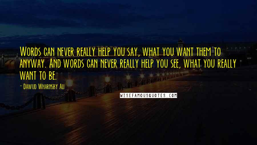 Dawud Wharnsby Ali quotes: Words can never really help you say, what you want them to anyway. And words can never really help you see, what you really want to be.